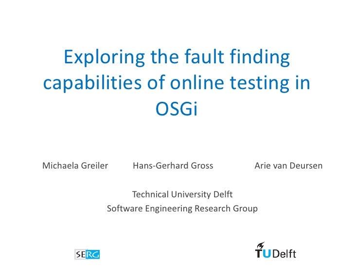 Exploring the fault finding capabilities of online testing in               OSGi  Michaela Greiler    Hans-Gerhard Gross  ...