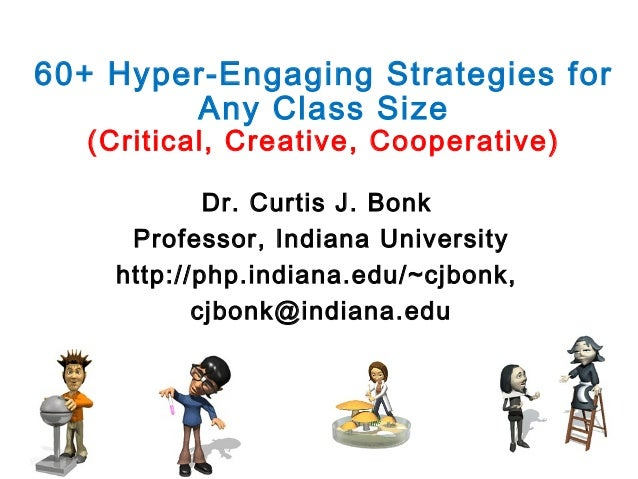 60+ Hyper-Engaging Strategies for Any Class Size (Critical, Creative, Cooperative) Dr. Curtis J. Bonk Professor, Indiana U...