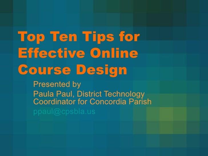 Top Ten Tips for Effective Online Course Design Presented by Paula Paul, District Technology Coordinator for Concordia Par...