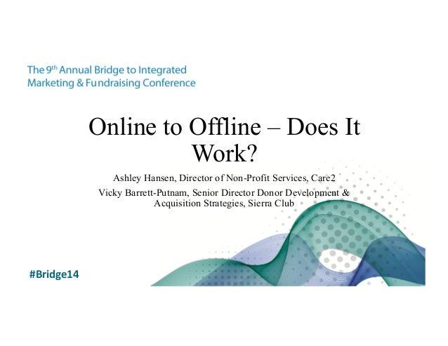 Online to Offline – Does It  Work?  Ashley Hansen, Director of Non-Profit Services, Care2  Vicky Barrett-Putnam, Senior Di...