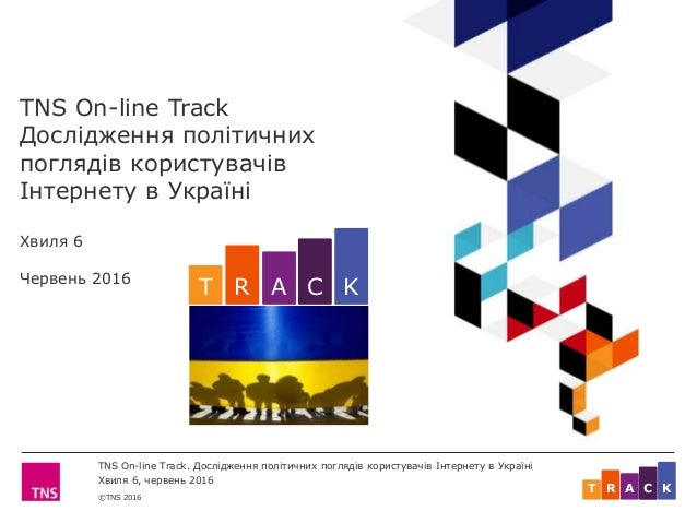 ©TNS 2016 TNS On-line Track. Дослідження політичних поглядів користувачів Інтернету в Україні Хвиля 6, червень 2016 ART C ...