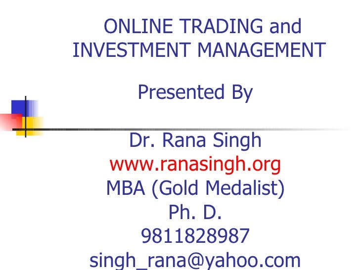 ONLINE TRADING and INVESTMENT MANAGEMENT Presented By Dr. Rana Singh www.ranasingh.org MBA (Gold Medalist) Ph. D. 98118289...