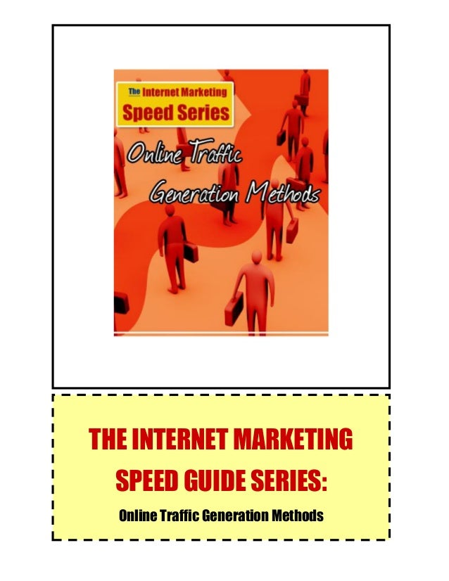 The Internet Marketing Speed Guide Series: Online Traffic Generation Methods 1 THE INTERNET MARKETING SPEED GUIDE SERIES: ...