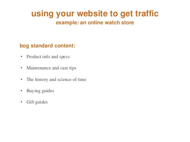using your website to get traffic  example: an online watch store  bog standard content:  • Product info and specs  • Main...