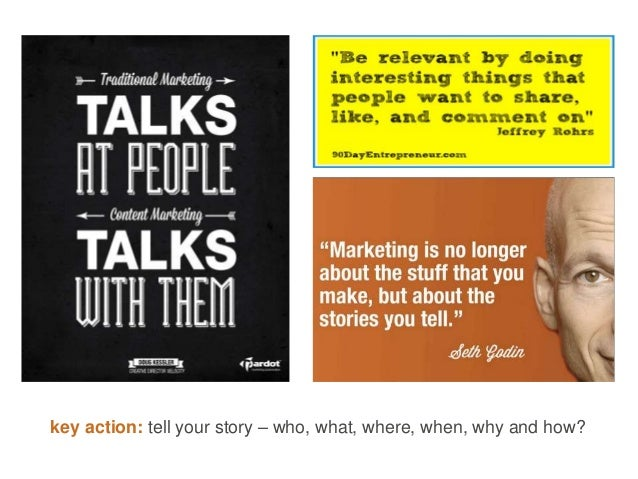 key action: tell your story – who, what, where, when, why and how?