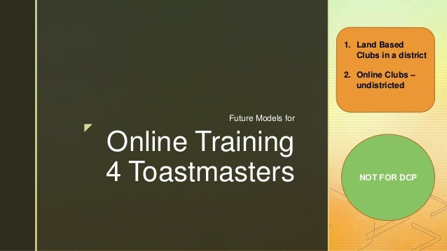 z Online Training 4 Toastmasters Future Models for 1. Land Based Clubs in a district 2. Online Clubs – undistricted NOT FO...