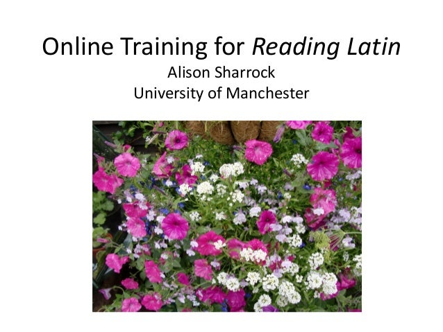 Online Training for Reading Latin Alison Sharrock University of Manchester  Alison Sharrock University of Manchester