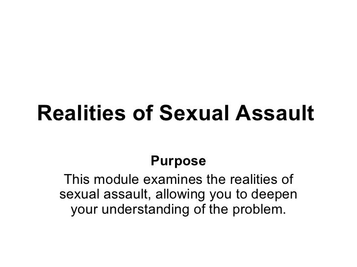 Realities of Sexual Assault                 Purpose   This module examines the realities of  sexual assault, allowing you ...