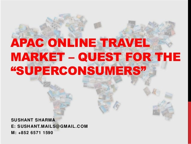 """APAC ONLINE TRAVEL MARKET – QUEST FOR THE """"SUPERCONSUMERS"""" SUSHANT SHARMA E: SUSHANT.MAILS@GMAIL.COM M: +852 6571 1590"""
