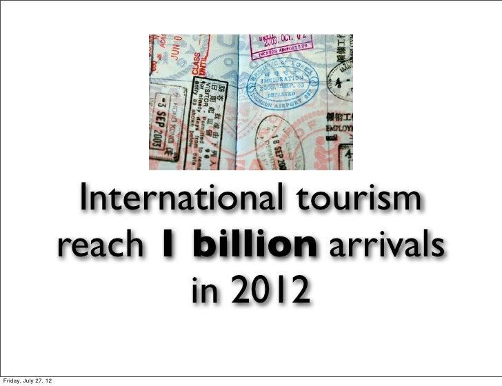International tourism                      reach 1 billion arrivals                              in 2012Friday, July 27, 12
