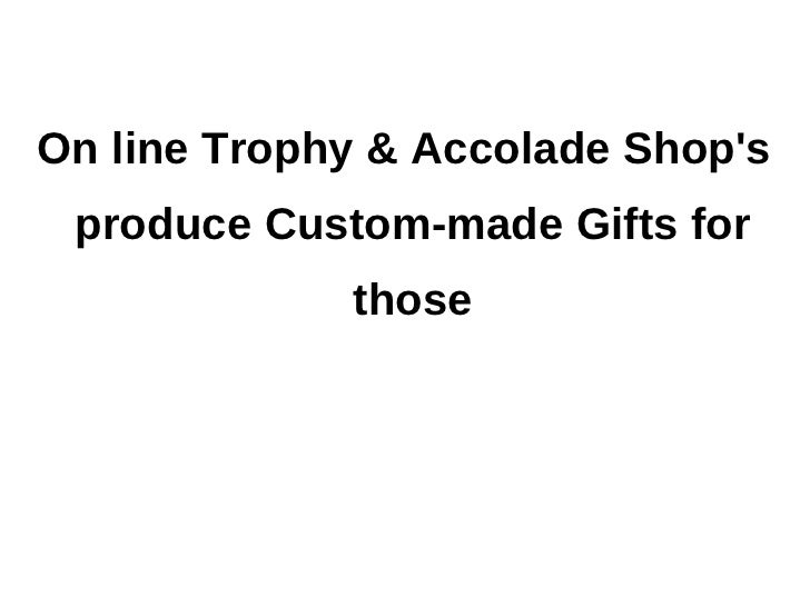 On line Trophy & Accolade Shops produce Custom-made Gifts for             those