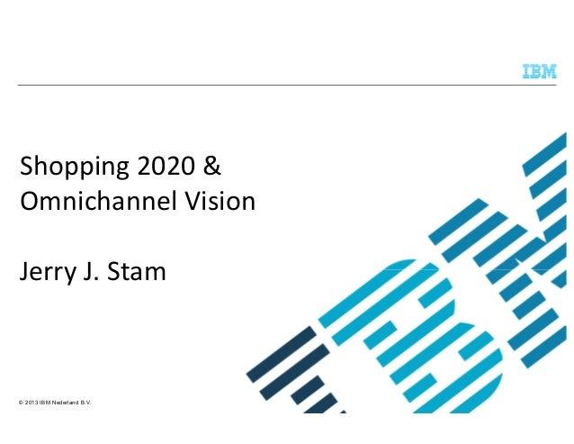 Shopping 2020 & Omnichannel Vision Jerry J. Stam  © 2013 IBM Nederland B.V.