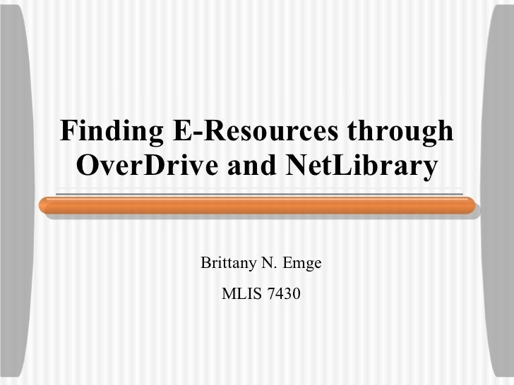 Finding E-Resources through OverDrive and NetLibrary Brittany N. Emge MLIS 7430