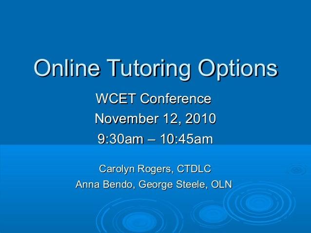 Online Tutoring OptionsOnline Tutoring Options WCET ConferenceWCET Conference November 12, 2010November 12, 2010 9:30am – ...