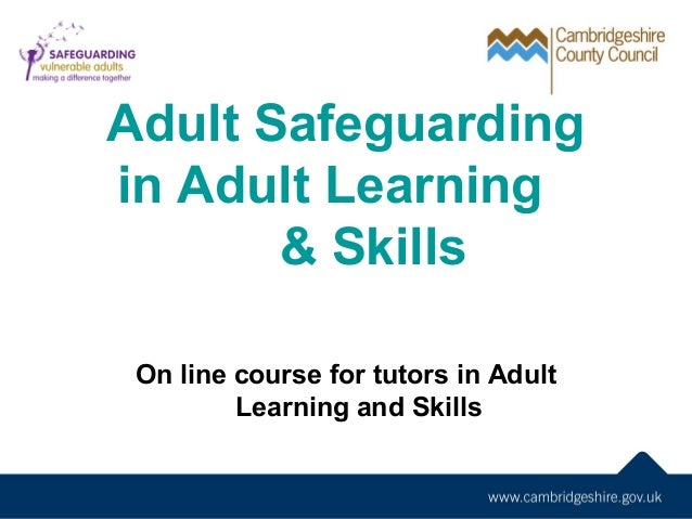 Adult Safeguarding in Adult Learning & Skills On line course for tutors in Adult Learning and Skills If in doubt talk to y...