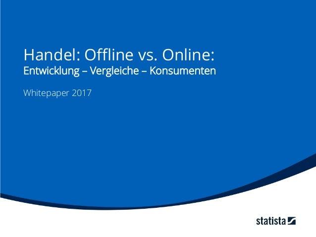 Handel: Offline vs. Online: Entwicklung – Vergleiche – Konsumenten Whitepaper 2017