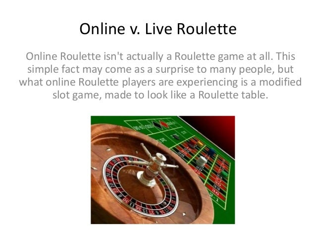 Online v. Live Roulette Online Roulette isn't actually a Roulette game at all. This simple fact may come as a surprise to ...