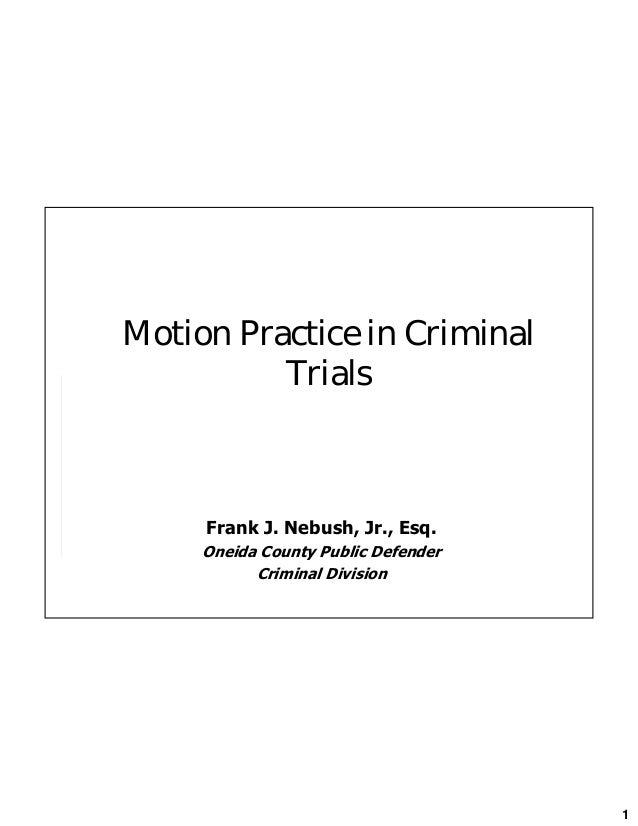 1 Motion Practice in Criminal Trials Frank J. Nebush, Jr., Esq. Oneida County Public Defender Criminal Division