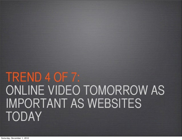 TREND 4 OF 7:    ONLINE VIDEO TOMORROW AS    IMPORTANT AS WEBSITES    TODAYSaturday, December 1, 2012