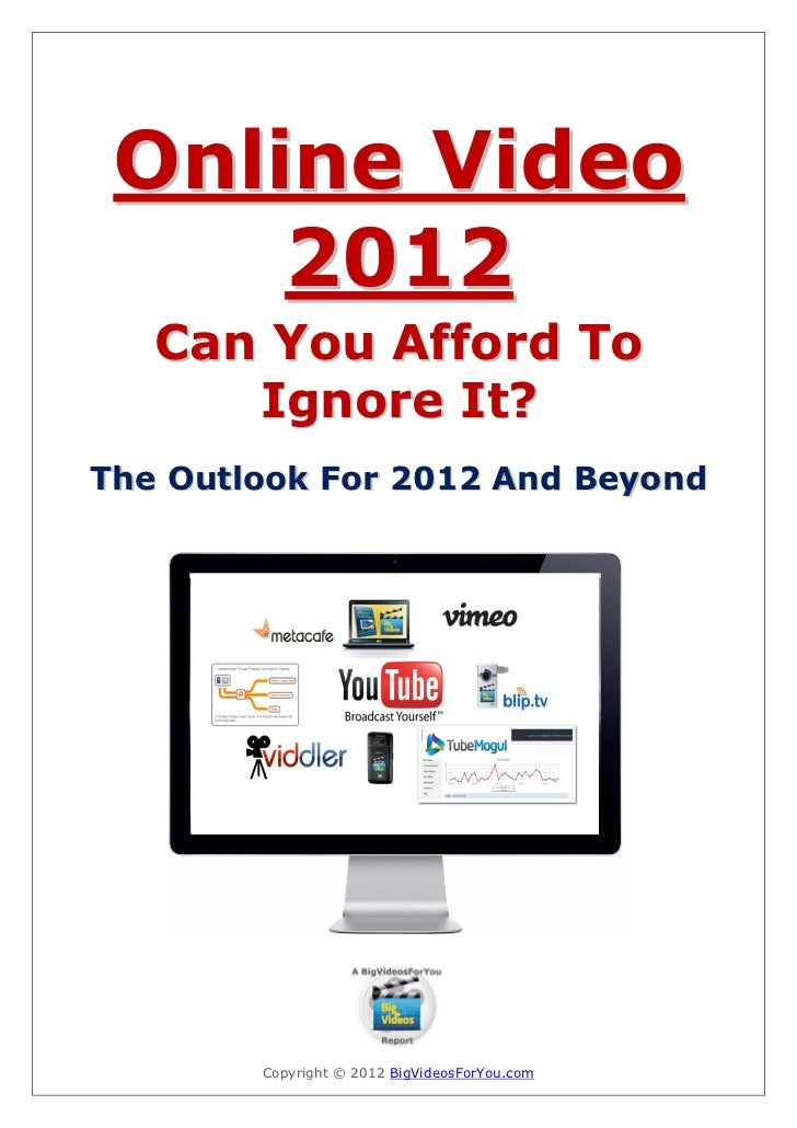 Online Video     2012   Can You Afford To      Ignore It?The Outlook For 2012 And Beyond        Copyright © 2012 BigVideos...