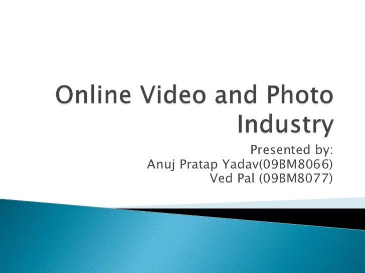 Online Video and Photo Industry<br />Presented by:<br />AnujPratapYadav(09BM8066)<br />Ved Pal (09BM8077)<br />