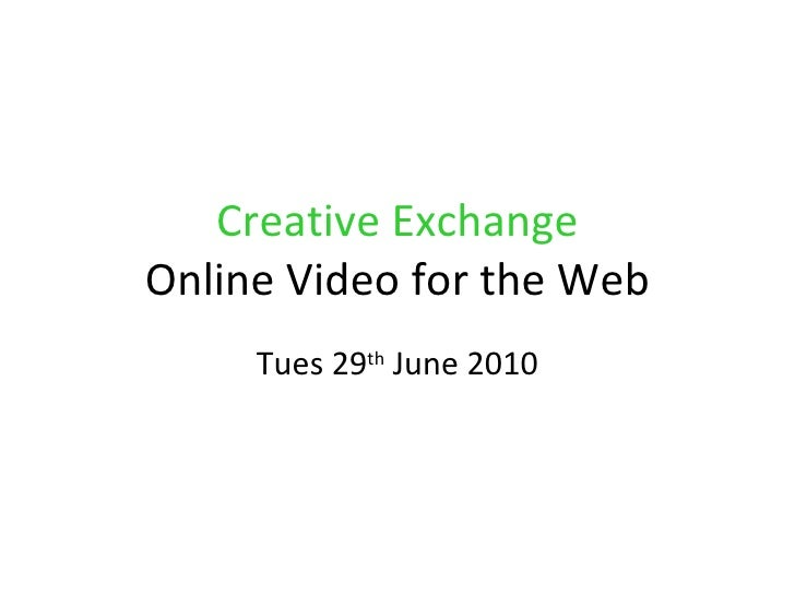 Creative Exchange Online Video for the Web Tues 29 th  June 2010