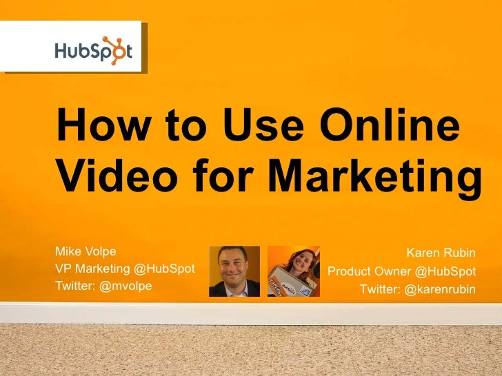 How to Use Online Video for Marketing Mike Volpe VP Marketing @HubSpot Twitter: @mvolpe Karen Rubin Product Owner @HubSpot...