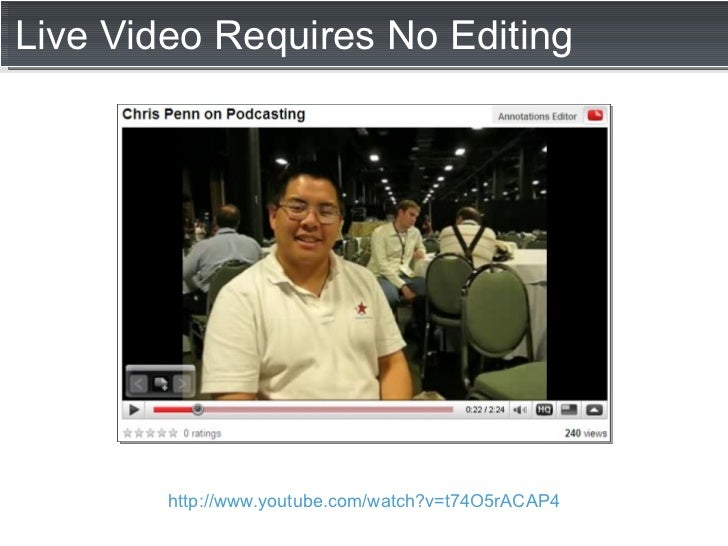 Live Video Requires No Editing http://www.youtube.com/watch?v=t74O5rACAP4