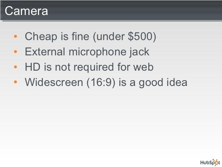 Camera <ul><li>Cheap is fine (under $500) </li></ul><ul><li>External microphone jack </li></ul><ul><li>HD is not required ...