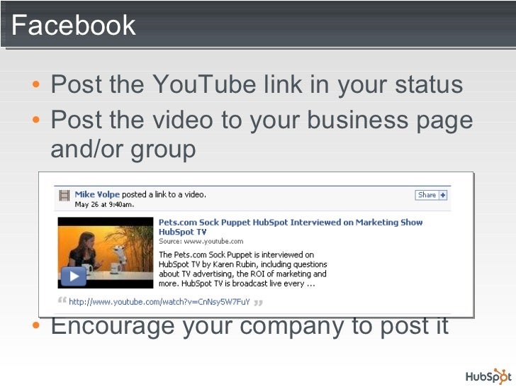 Facebook <ul><li>Post the YouTube link in your status </li></ul><ul><li>Post the video to your business page and/or group ...