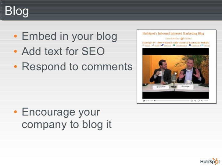 Blog  <ul><li>Embed in your blog </li></ul><ul><li>Add text for SEO </li></ul><ul><li>Respond to comments </li></ul><ul><l...