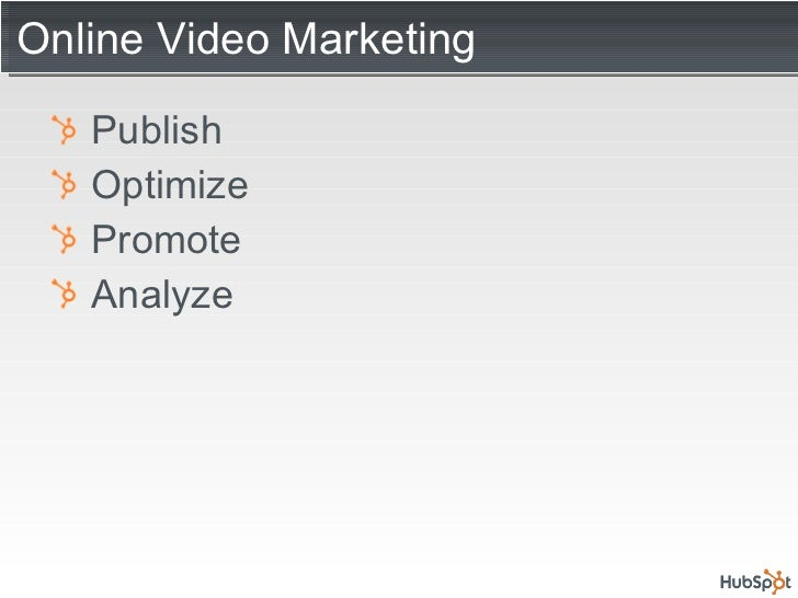 Online Video Marketing <ul><li>Publish </li></ul><ul><li>Optimize </li></ul><ul><li>Promote </li></ul><ul><li>Analyze </li...