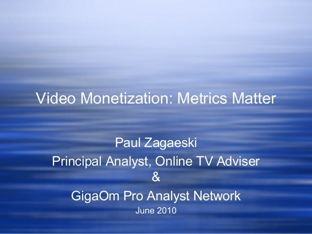Video Monetization: Metrics Matter Paul Zagaeski Principal Analyst, Online TV Adviser & GigaOm Pro Analyst Network June 20...