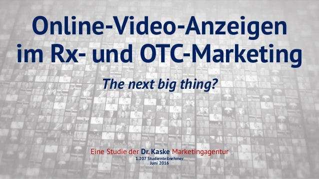 Online-Video-Anzeigen im Rx- und OTC-Marketing The next big thing? Eine Studie der Dr. Kaske Marketingagentur 1.207 Studie...