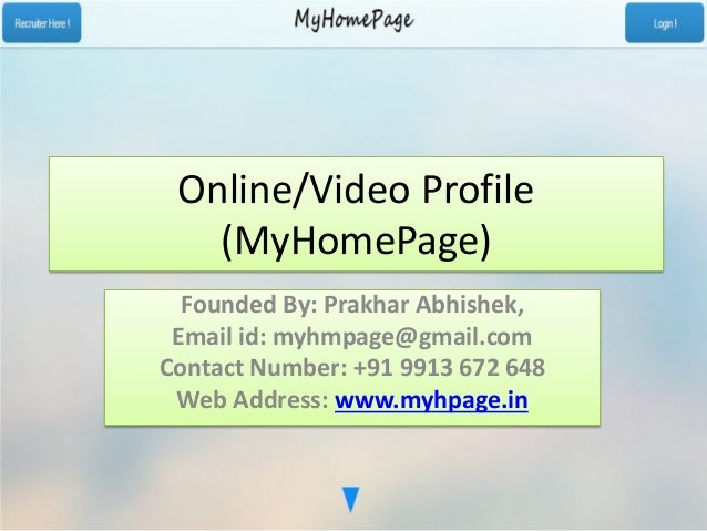 Online/Video Profile (MyHomePage) Founded By: Prakhar Abhishek, Email id: myhmpage@gmail.com Contact Number: +91 9913 672 ...