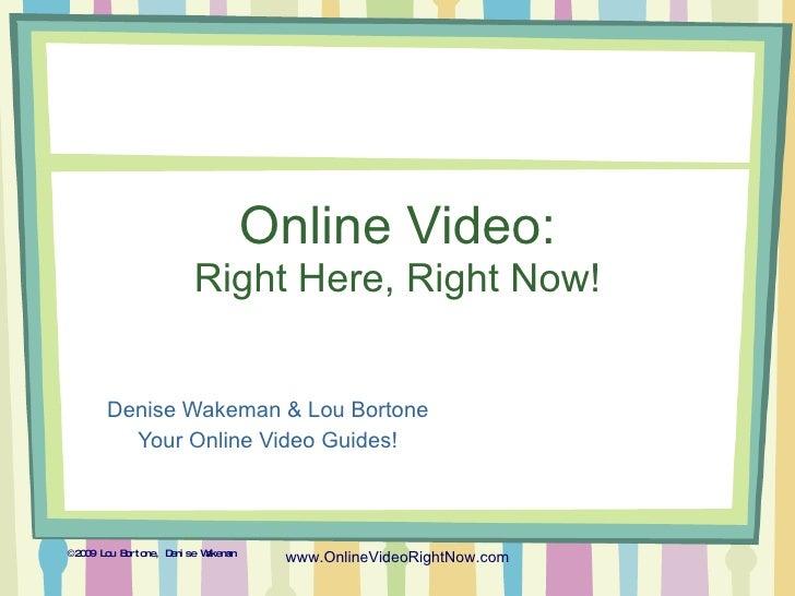 Online Video: Right Here, Right Now! Denise Wakeman & Lou Bortone Your Online Video Guides! © 2009 Lou Bortone, Denise Wak...