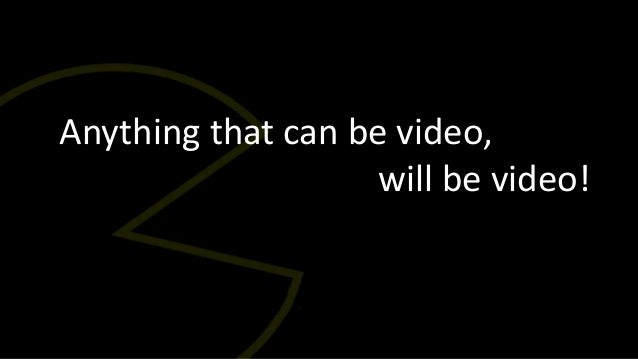 Anything that can be video,                    will be video!