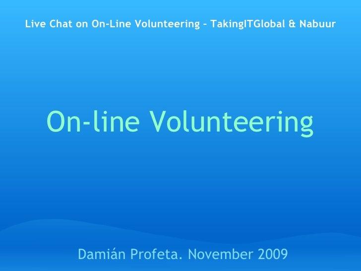 On-line Volunteering Damián Profeta.  November 18 th , 2009  Live Chat on On-Line Volunteering – TakingITGlobal & Nabuur h...