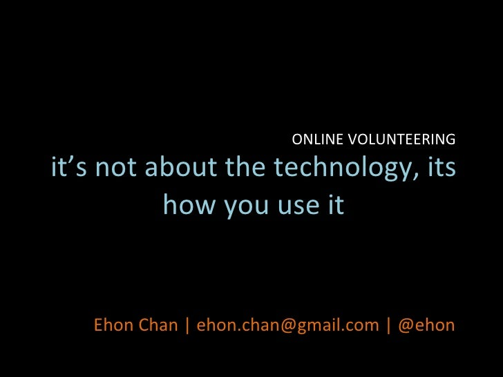 it's not about the technology, its how you use it Ehon Chan | ehon.chan@gmail.com | @ehon ONLINE VOLUNTEERING