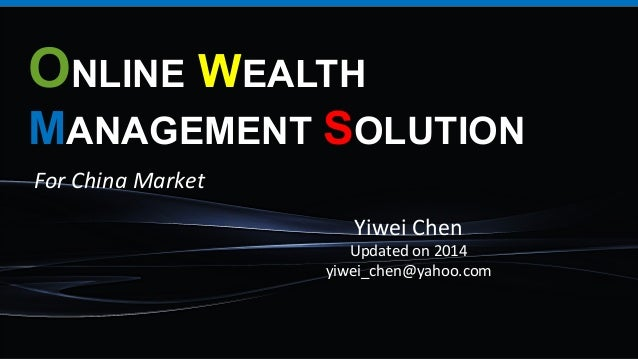 ONLINE WEALTH MANAGEMENT SOLUTION Yiwei	   Chen	    Updated	   on	   2014	    yiwei_chen@yahoo.com	    For	   China	   Mar...