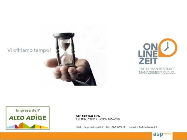 ASP SERVIZI s.r.l. Via Beda Weber 1 - 39100 BOLZANO chat: help.onlinezeit.it tel.: 800 035 121 e-mail info@onlinezeit.it
