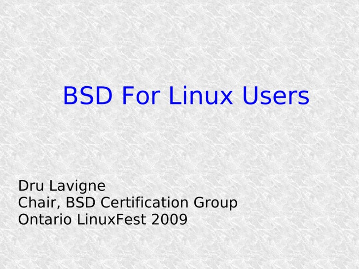 BSD For Linux Users   Dru Lavigne Chair, BSD Certification Group Ontario LinuxFest 2009