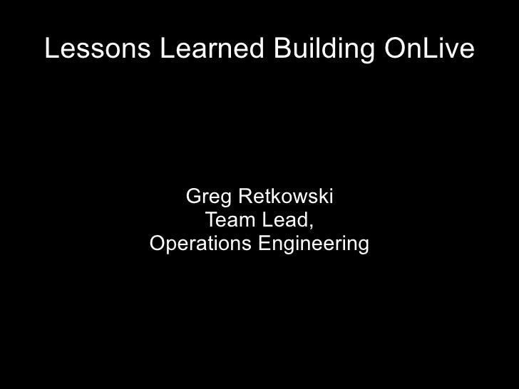 Greg Retkowski Team Lead, Operations Engineering Lessons Learned Building OnLive