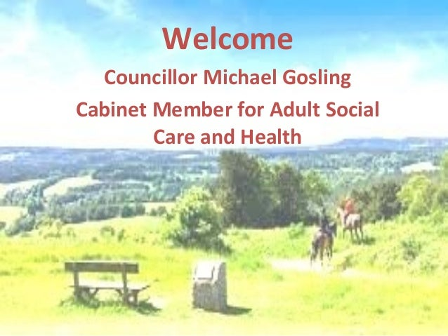 Welcome  Councillor Michael GoslingCabinet Member for Adult Social        Care and Health