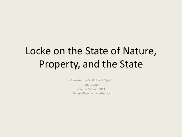 Locke on the State of Nature,Property, and the StateComposed by Dr. Michael J. SigristPHIL 2132WSummer Session, 2013George...