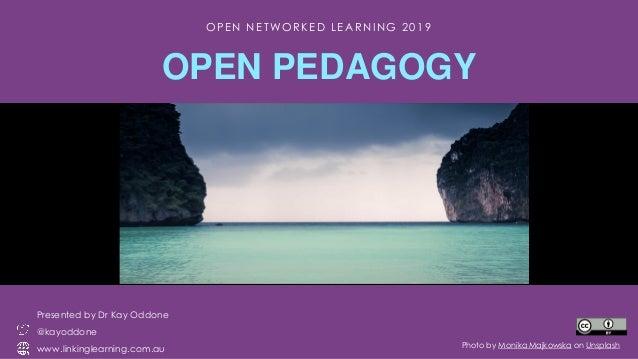 O P E N N E T WO R K E D L E A R N I N G 2 0 1 9 OPEN PEDAGOGY Presented by Dr Kay Oddone @kayoddone www.linkinglearning.c...