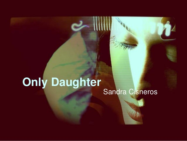 "only daughter by sandra cisneros Compare contrast essay amy tan and sandra cisneros are both writers with the same conflict, others think they won't  iii sandra cisneros' ""only daughter."