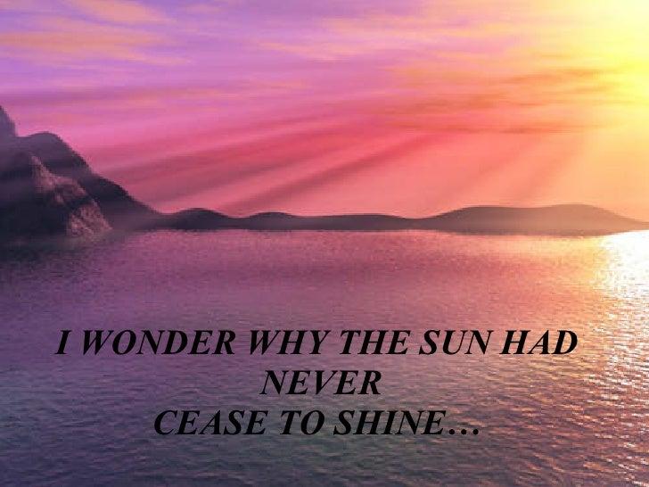Cuando la vida  no te sea f á cil,  recuerda siempre  ésto... I WONDER WHY THE SUN HAD NEVER CEASE TO SHINE…
