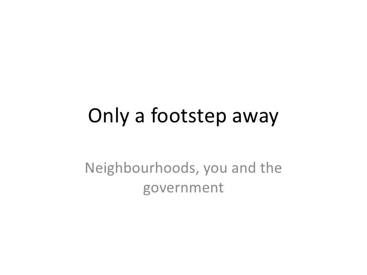 Only a footstep away<br />Neighbourhoods, you and the government<br />