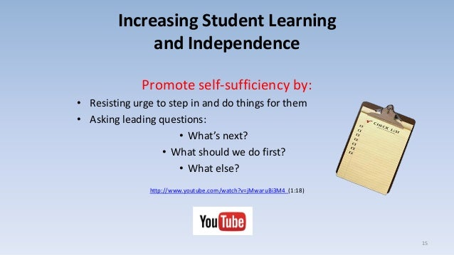 Increasing Student Learning and Independence Promote self-sufficiency by: • Resisting urge to step in and do things for th...